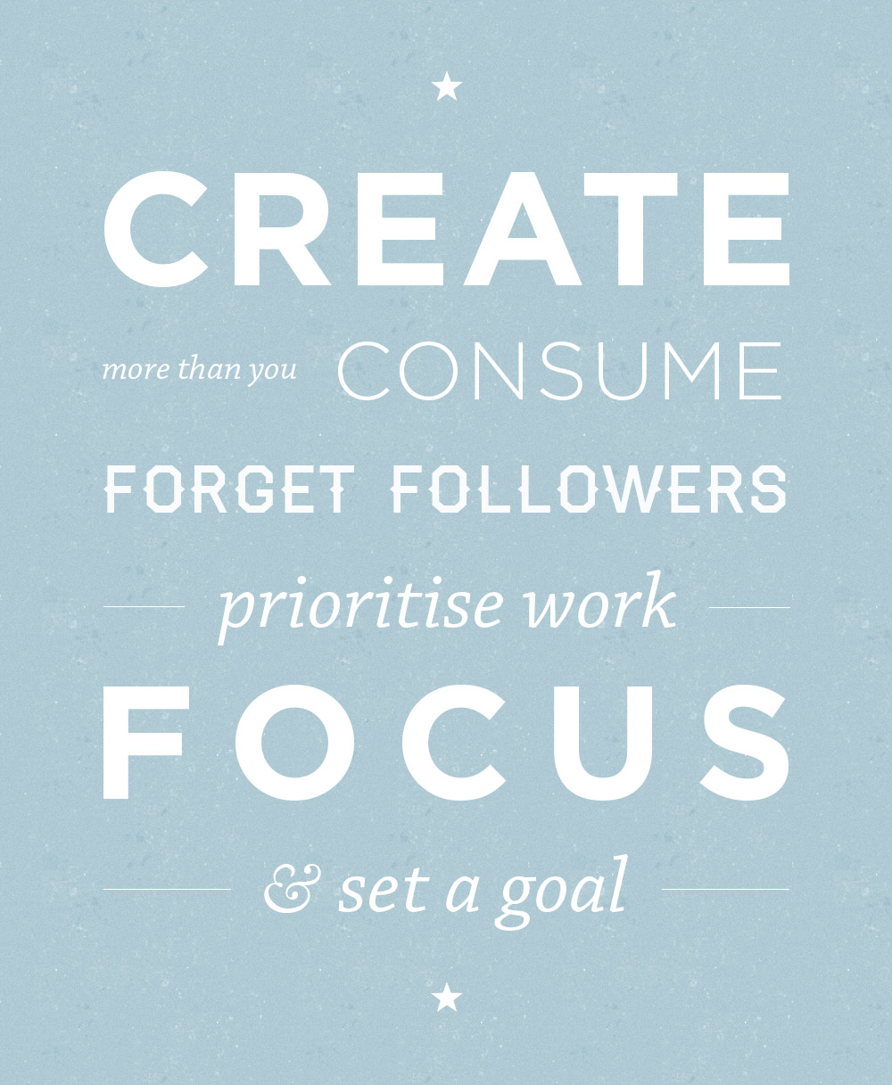 Create more than you consume. Forget followers. Prioritise work. Focus & set a goal.